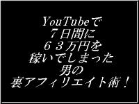 YouTubeで7日間に63万円を稼いでしまった男の裏アフィリエイト術!